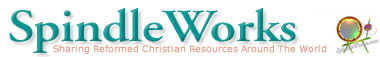"SpindleWorks, ""Sharing Reformed Christian Resources Around The World"""